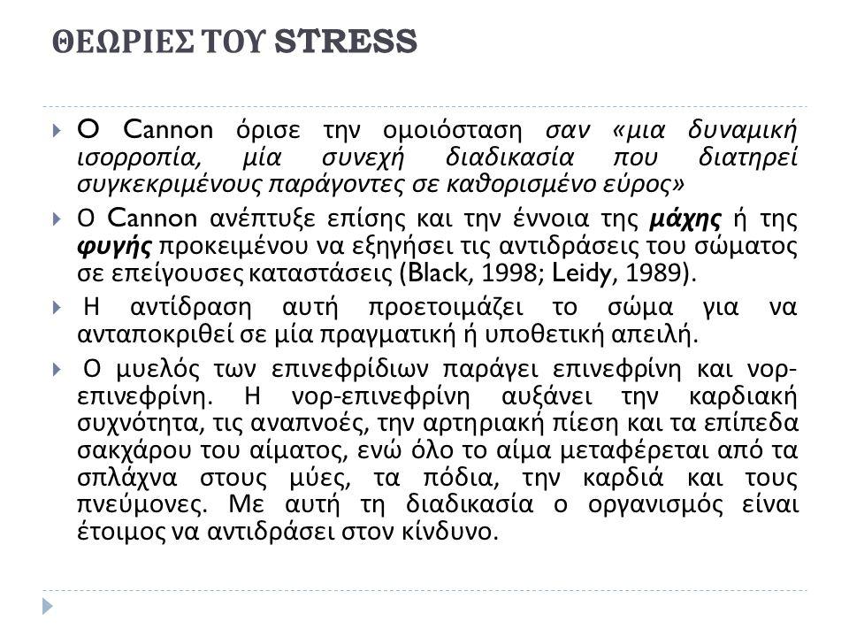 ΘΕΩΡΙΕΣ ΤΟΥ STRESS  O Cannon όρισε την ομοιόσταση σαν « μια δυναμική ισορροπία, μία συνεχή διαδικασία που διατηρεί συγκεκριμένους παράγοντες σε καθορισμένο εύρος »  Ο Cannon ανέπτυξε επίσης και την έννοια της μάχης ή της φυγής προκειμένου να εξηγήσει τις αντιδράσεις του σώματος σε επείγουσες καταστάσεις (Black, 1998; Leidy, 1989).