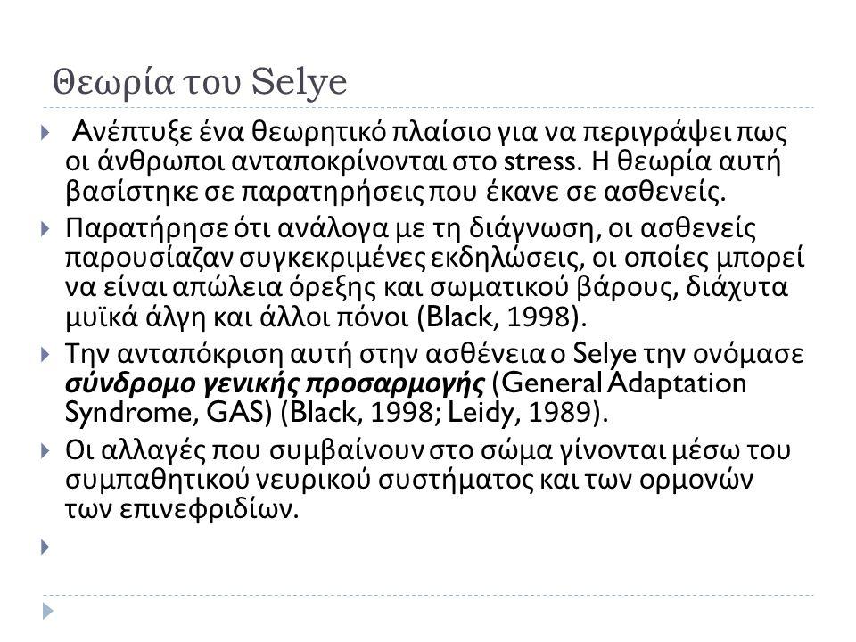 Θεωρία του Selye  A νέπτυξε ένα θεωρητικό πλαίσιο για να περιγράψει πως οι άνθρωποι ανταποκρίνονται στο stress. Η θεωρία αυτή βασίστηκε σε παρατηρήσε
