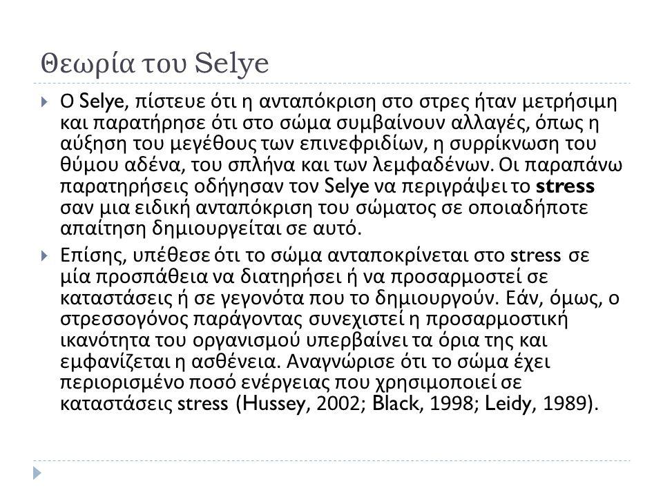 Θεωρία του Selye  Ο Selye, πίστευε ότι η ανταπόκριση στο στρες ήταν μετρήσιμη και παρατήρησε ότι στο σώμα συμβαίνουν αλλαγές, όπως η αύξηση του μεγέθους των επινεφριδίων, η συρρίκνωση του θύμου αδένα, του σπλήνα και των λεμφαδένων.