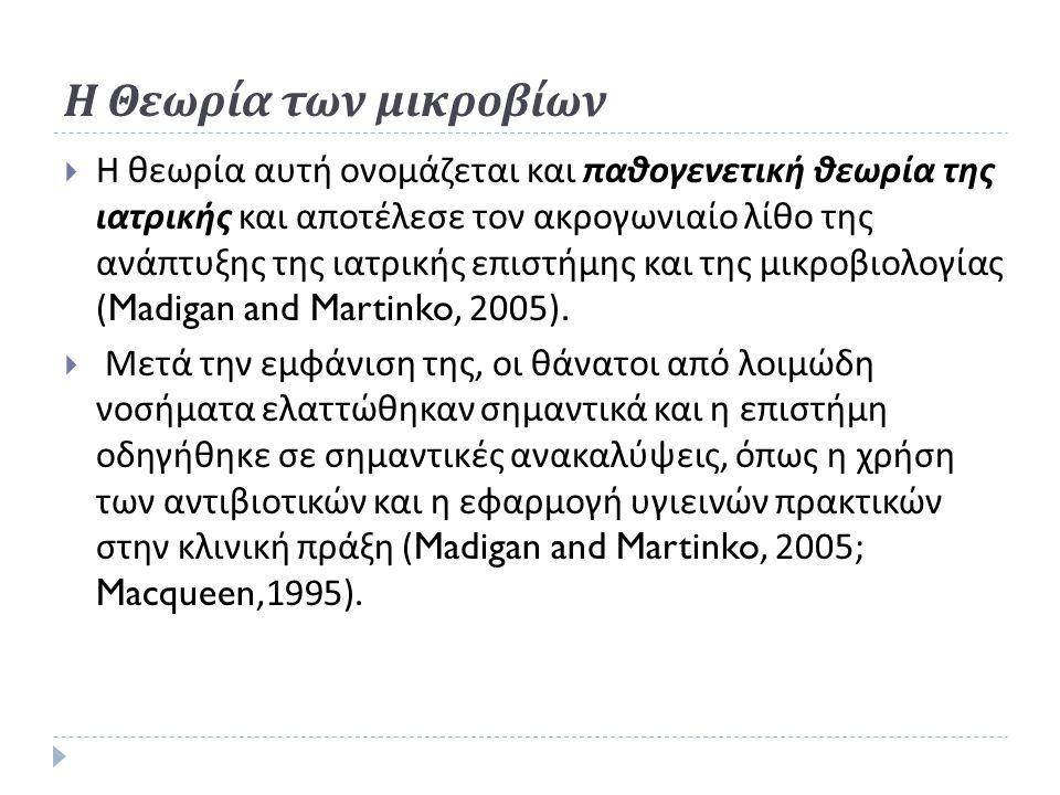 Η Θεωρία των μικροβίων  Η θεωρία αυτή ονομάζεται και παθογενετική θεωρία της ιατρικής και αποτέλεσε τον ακρογωνιαίο λίθο της ανάπτυξης της ιατρικής επιστήμης και της μικροβιολογίας (Madigan and Martinko, 2005).