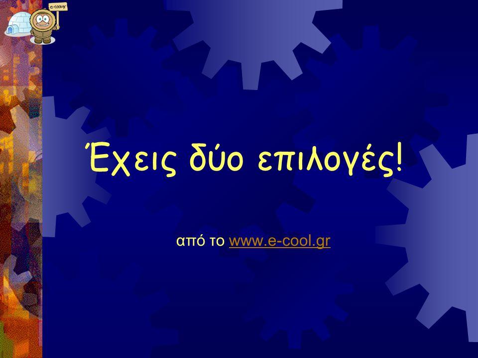 Έχεις δύο επιλογές! από το www.e-cool.gr www.e-cool.gr