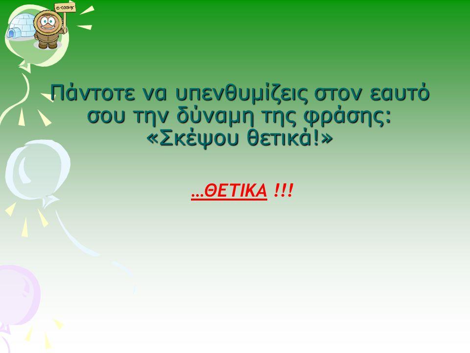 Πάντοτε να υπενθυμίζεις στον εαυτό σου την δύναμη της φράσης: «Σκέψου θετικά!» …ΘΕΤΙΚΑ !!!