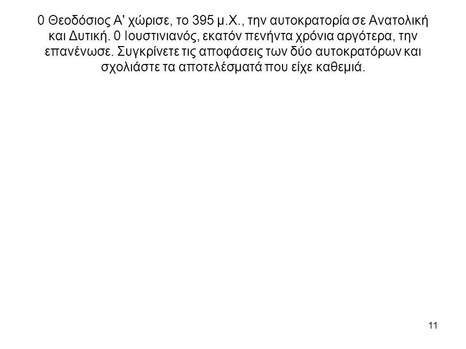 11 0 Θεοδόσιος Α' χώρισε, το 395 μ.Χ., την αυτοκρατορία σε Ανατολική και Δυτική. 0 Ιουστινιανός, εκατόν πενήντα χρόνια αργότερα, την επανένωσε. Συγκρί