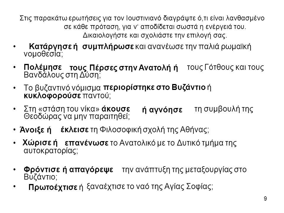 9 Στις παρακάτω ερωτήσεις για τον Ιουστινιανό διαγράψτε ό,τι είναι λανθασμένο σε κάθε πρόταση, για ν' αποδίδεται σωστά η ενέργειά του. Δικαιολογήστε κ