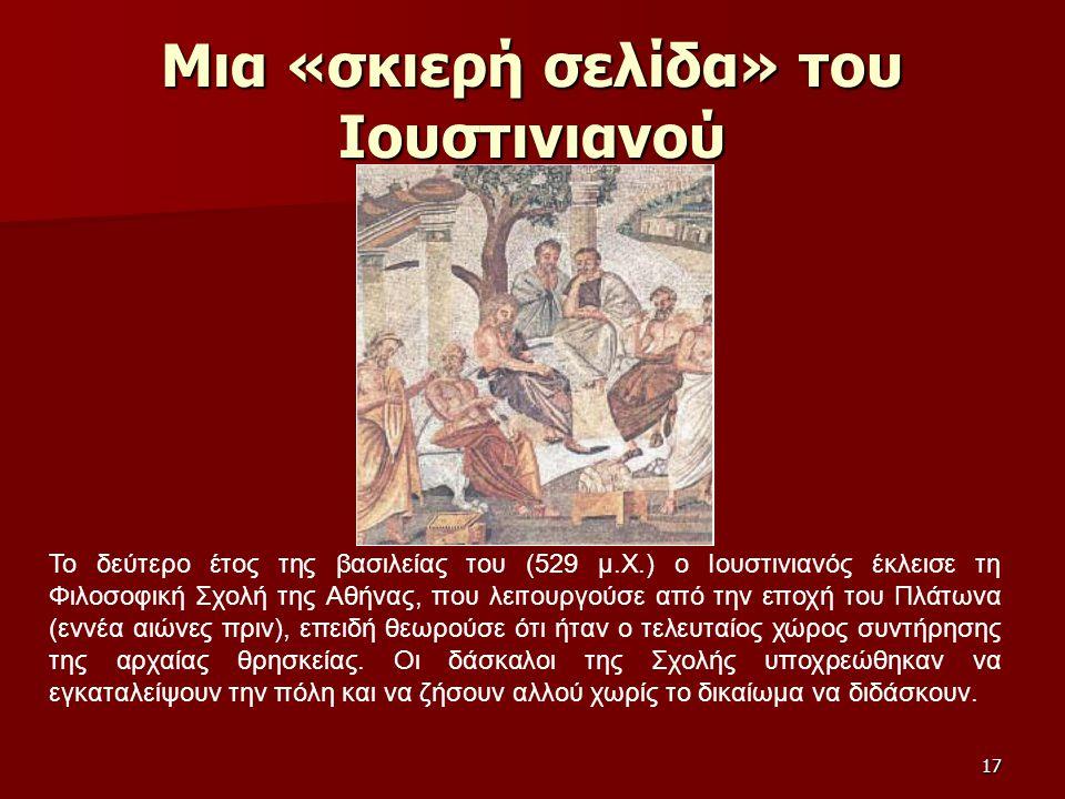 17 Μια «σκιερή σελίδα» του Ιουστινιανού Το δεύτερο έτος της βασιλείας του (529 μ.Χ.) ο Ιουστινιανός έκλεισε τη Φιλοσοφική Σχολή της Αθήνας, που λειτου