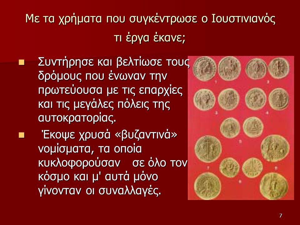 7 Με τα χρήματα που συγκέντρωσε ο Ιουστινιανός τι έργα έκανε; Συντήρησε και βελτίωσε τους δρόμους που ένωναν την πρωτεύουσα με τις επαρχίες και τις με