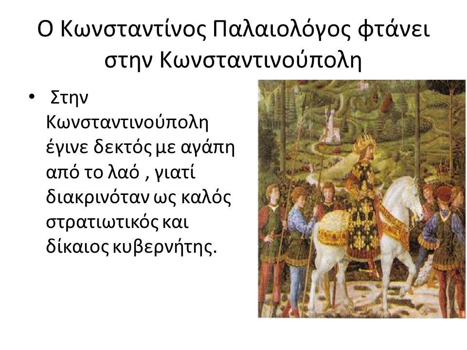 Ο Κωνσταντίνος Παλαιολόγος φτάνει στην Κωνσταντινούπολη Στην Κωνσταντινούπολη έγινε δεκτός με αγάπη από το λαό, γιατί διακρινόταν ως καλός στρατιωτικός και δίκαιος κυβερνήτης.