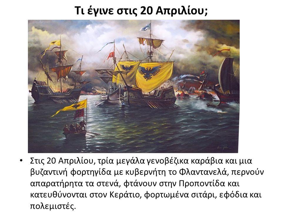 Τι έγινε στις 20 Απριλίου; Στις 20 Απριλίου, τρία μεγάλα γενοβέζικα καράβια και μια βυζαντινή φορτηγίδα με κυβερνήτη το Φλαντανελά, περνούν απαρατήρητα τα στενά, φτάνουν στην Προποντίδα και κατευθύνονται στον Κεράτιο, φορτωμένα σιτάρι, εφόδια και πολεμιστές.