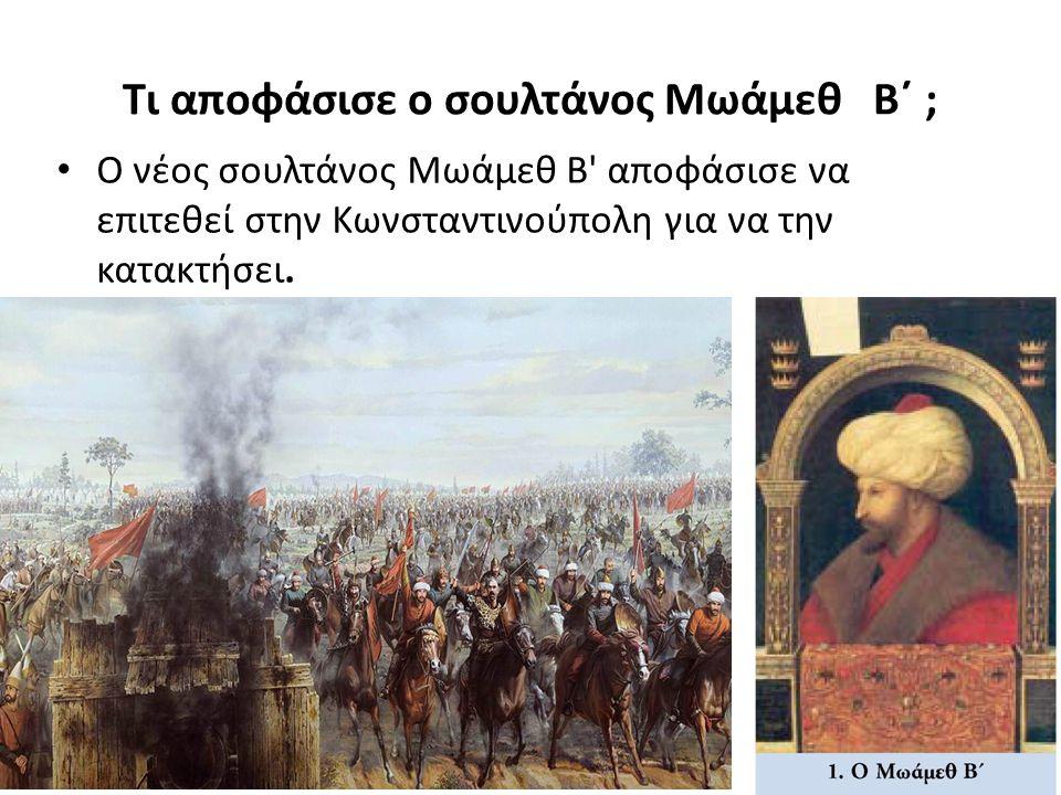 Τι αποφάσισε ο σουλτάνος Μωάμεθ Β΄ ; Ο νέος σουλτάνος Μωάμεθ Β αποφάσισε να επιτεθεί στην Κωνσταντινούπολη για να την κατακτήσει.