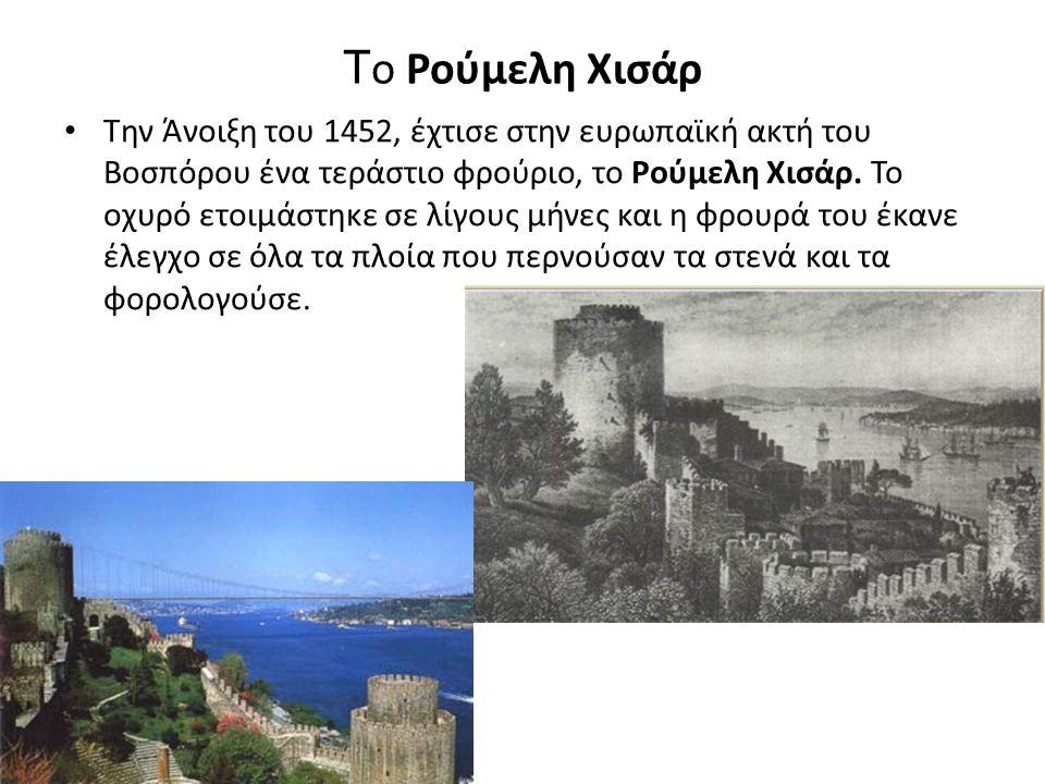 Τ ο Ρούμελη Χισάρ Την Άνοιξη του 1452, έχτισε στην ευρωπαϊκή ακτή του Βοσπόρου ένα τεράστιο φρούριο, το Ρούμελη Χισάρ.
