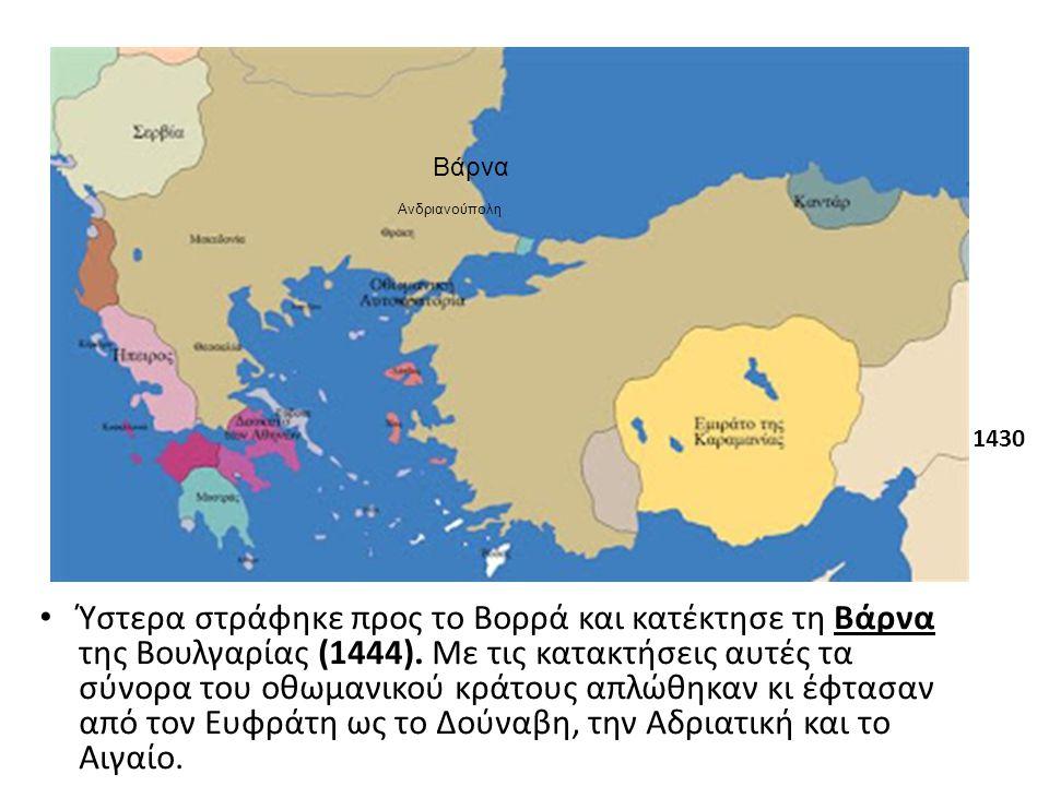 Ύστερα στράφηκε προς το Βορρά και κατέκτησε τη Βάρνα της Βουλγαρίας (1444). Με τις κατακτήσεις αυτές τα σύνορα του οθωμανικού κράτους απλώθηκαν κι έφτ
