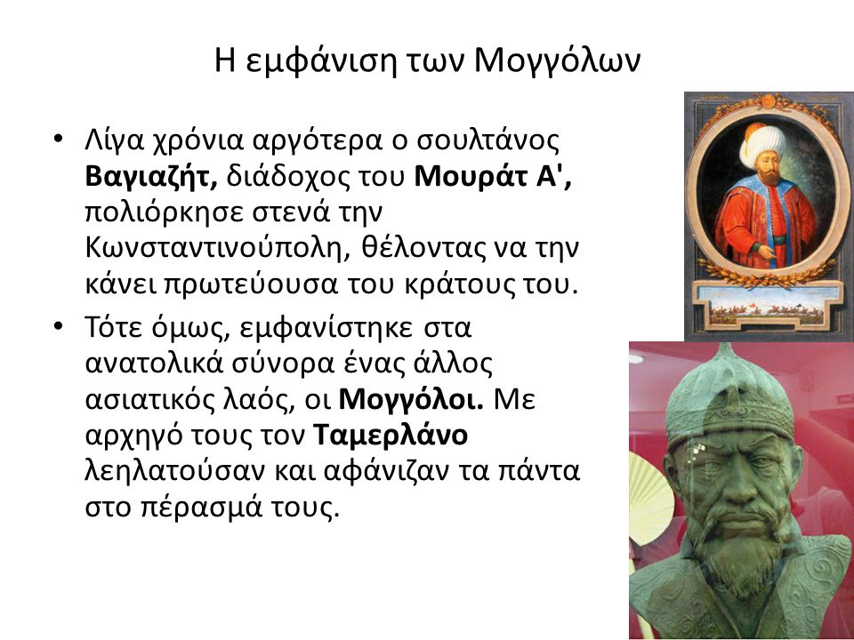 Η εμφάνιση των Μογγόλων Λίγα χρόνια αργότερα ο σουλτάνος Βαγιαζήτ, διάδοχος του Μουράτ Α', πολιόρκησε στενά την Κωνσταντινούπολη, θέλοντας να την κάνε