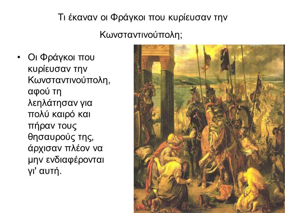Τι έκαναν οι Φράγκοι που κυρίευσαν την Κωνσταντινούπολη; Οι Φράγκοι που κυρίευσαν την Κωνσταντινούπολη, αφού τη λεηλάτησαν για πολύ καιρό και πήραν το