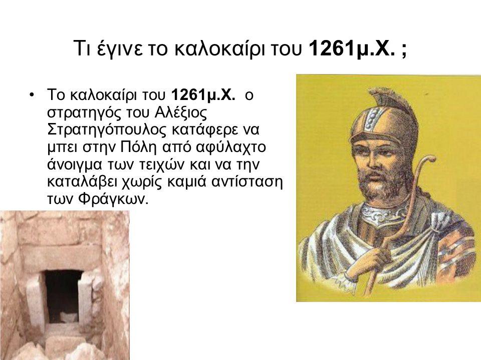 Τι έγινε τo καλοκαίρι του 1261μ.Χ. ; To καλοκαίρι του 1261μ.Χ. ο στρατηγός του Αλέξιος Στρατηγόπουλος κατάφερε να μπει στην Πόλη από αφύλαχτο άνοιγμα