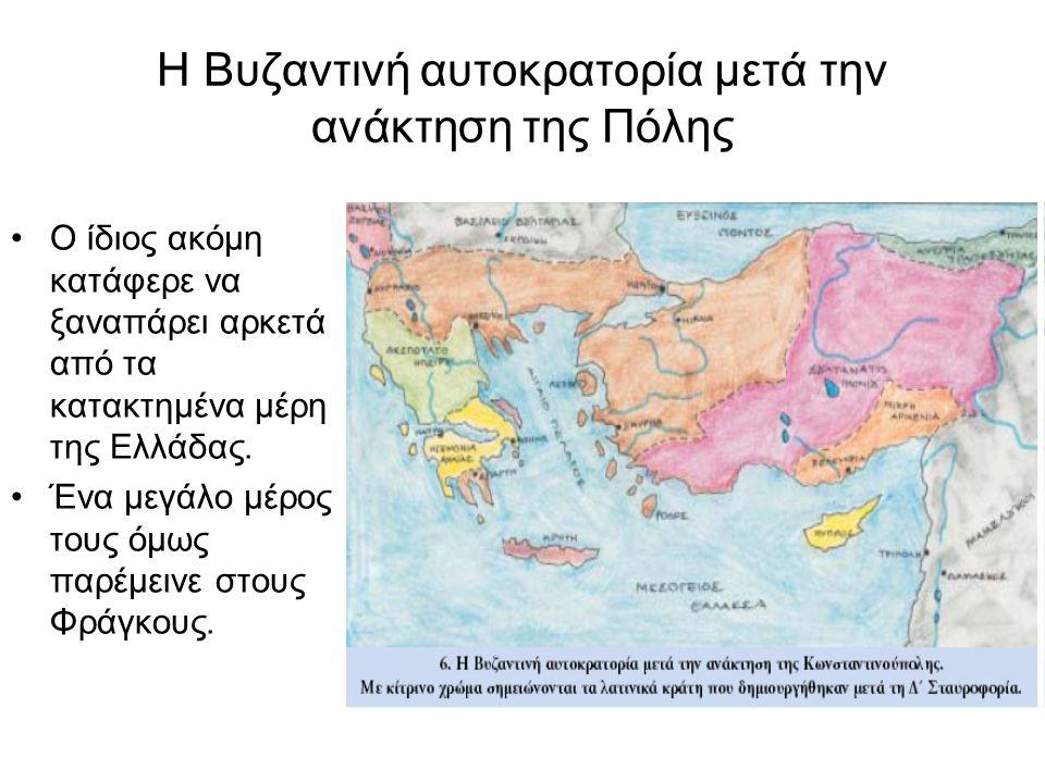 Η Βυζαντινή αυτοκρατορία μετά την ανάκτηση της Πόλης Ο ίδιος ακόμη κατάφερε να ξαναπάρει αρκετά από τα κατακτημένα μέρη της Ελλάδας. Ένα μεγάλο μέρος