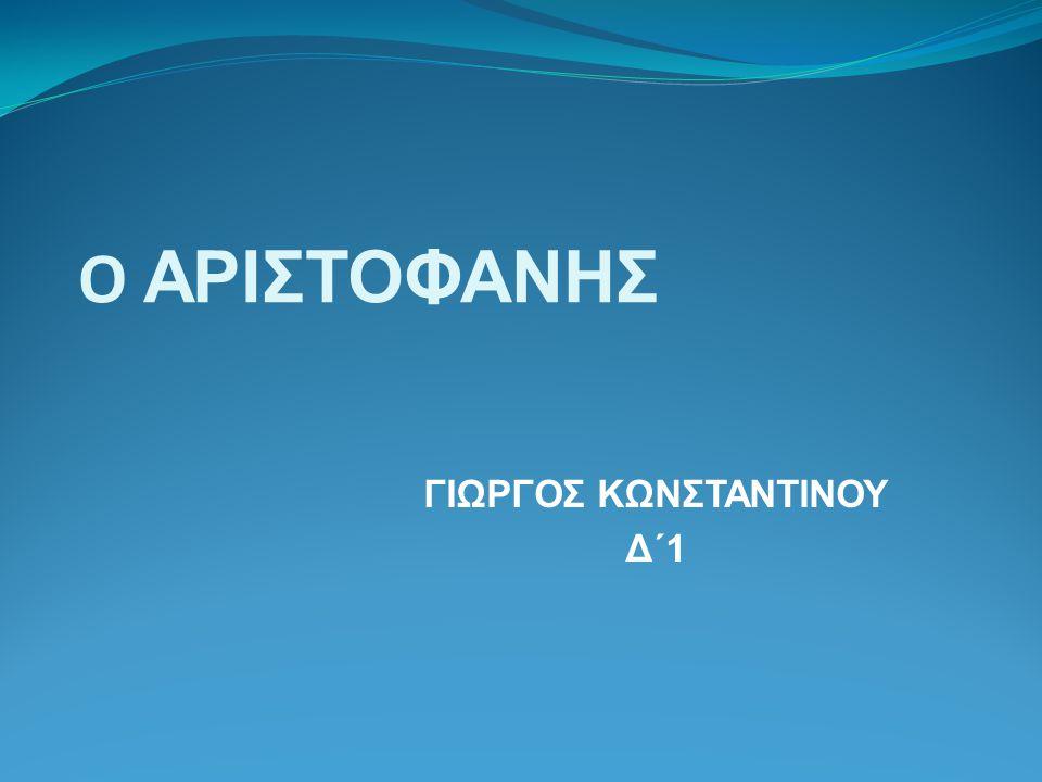 O ΑΡΙΣΤΟΦΑΝΗΣ ΓΙΩΡΓΟΣ ΚΩΝΣΤΑΝΤΙΝΟΥ Δ΄1