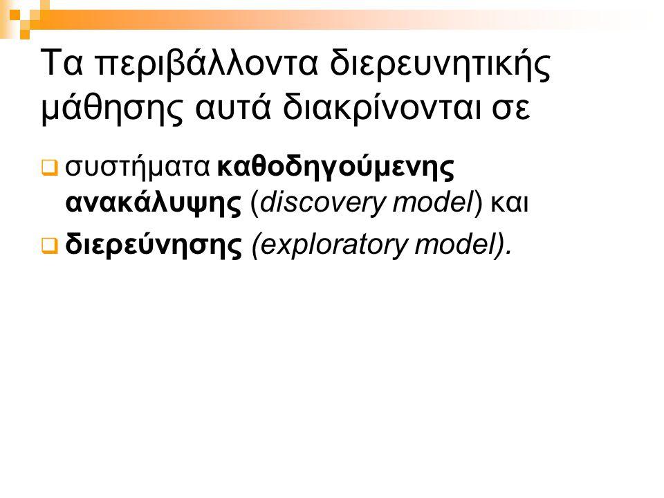 Τα περιβάλλοντα διερευνητικής μάθησης αυτά διακρίνονται σε  συστήματα καθοδηγούμενης ανακάλυψης (discovery model) και  διερεύνησης (exploratory mode