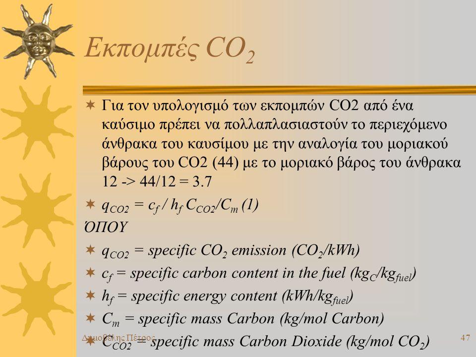 Εκπομπές CO 2  Για τον υπολογισμό των εκπομπών CO2 από ένα καύσιμο πρέπει να πολλαπλασιαστούν το περιεχόμενο άνθρακα του καυσίμου με την αναλογία του μοριακού βάρους του CO2 (44) με το μοριακό βάρος του άνθρακα 12 -> 44/12 = 3.7  q CO2 = c f / h f C CO2 /C m (1) ΌΠΟΥ  q CO2 = specific CO 2 emission (CO 2 /kWh)  c f = specific carbon content in the fuel (kg C /kg fuel )  h f = specific energy content (kWh/kg fuel )  C m = specific mass Carbon (kg/mol Carbon)  C CO2 = specific mass Carbon Dioxide (kg/mol CO 2 ) Δημοβέλης Πέτρος47
