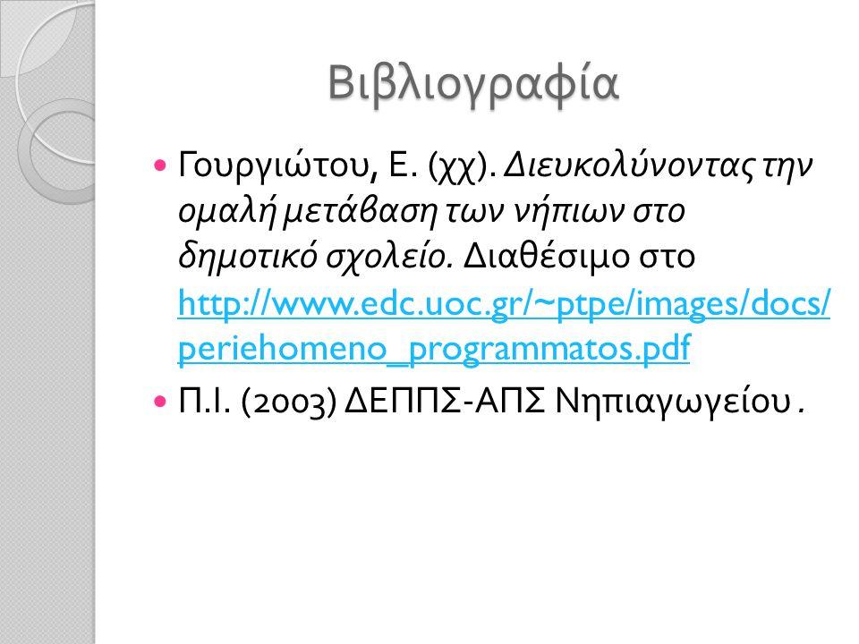 Βιβλιογραφία Γουργιώτου, Ε. ( χχ ). Διευκολύνοντας την ομαλή μετάβαση των νήπιων στο δημοτικό σχολείο. Διαθέσιμο στο http://www.edc.uoc.gr/~ptpe/image