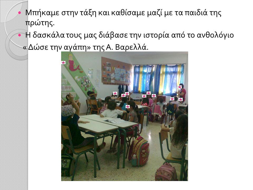 Μπήκαμε στην τάξη και καθίσαμε μαζί με τα παιδιά της πρώτης. Η δασκάλα τους μας διάβασε την ιστορία από το ανθολόγιο « Δώσε την αγάπη » της Α. Βαρελλά
