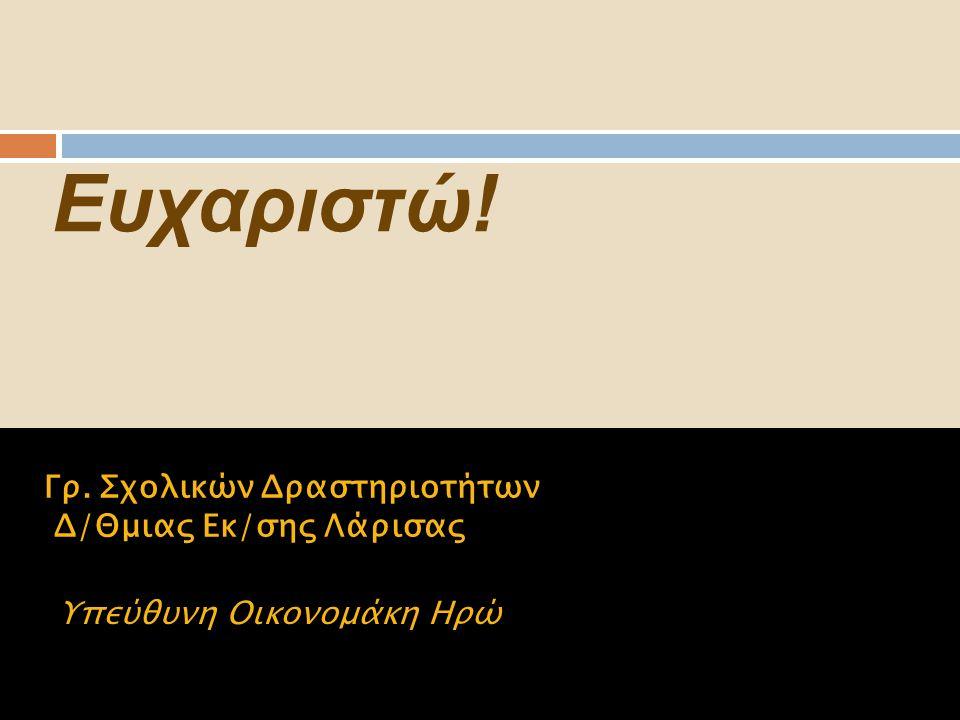 Ευχαριστώ! Γρ. Σχολικών Δραστηριοτήτων Δ/Θμιας Εκ/σης Λάρισας Υπεύθυνη Οικονομάκη Ηρώ