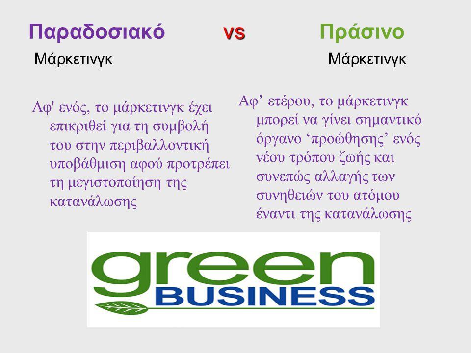 vs Παραδοσιακό vs Πράσινο Μάρκετινγκ Μάρκετινγκ Αφ' ενός, το μάρκετινγκ έχει επικριθεί για τη συμβολή του στην περιβαλλοντική υποβάθμιση αφού προτρέπε