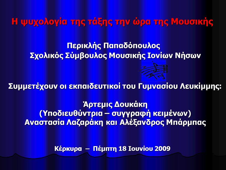 Η ψυχολογία της τάξης την ώρα της Μουσικής Περικλής Παπαδόπουλος Σχολικός Σύμβουλος Μουσικής Ιονίων Νήσων Σχολικός Σύμβουλος Μουσικής Ιονίων Νήσων Συμμετέχουν οι εκπαιδευτικοί του Γυμνασίου Λευκίμμης: Άρτεμις Δουκάκη (Υποδιευθύντρια – συγγραφή κειμένων) Αναστασία Λαζαράκη και Αλέξανδρος Μπάρμπας Κέρκυρα – Πέμπτη 18 Ιουνίου 2009