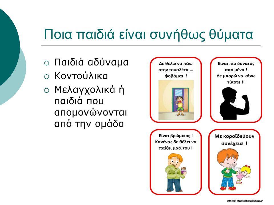 Ποια παιδιά είναι συνήθως θύματα  Παιδιά αδύναμα  Κοντούλικα  Μελαγχολικά ή παιδιά που απομονώνονται από την ομάδα