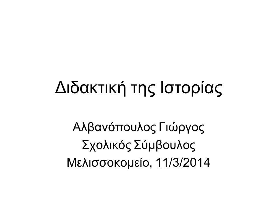 Διδακτική της Ιστορίας Αλβανόπουλος Γιώργος Σχολικός Σύμβουλος Μελισσοκομείο, 11/3/2014