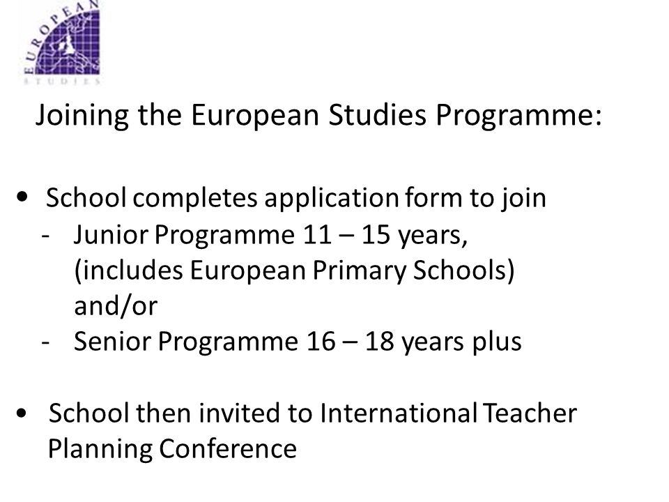 Joining the European Studies Programme: School completes application form to join - Junior Programme 11 – 15 years, (includes European Primary Schools) and/or -Senior Programme 16 – 18 years plus School then invited to International Teacher Planning Conference