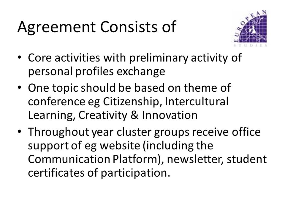 Agreement Consists of Core activities with preliminary activity of personal profiles exchange One topic should be based on theme of conference eg Citizenship, Intercultural Learning, Creativity & Innovation Throughout year cluster groups receive office support of eg website (including the Communication Platform), newsletter, student certificates of participation.