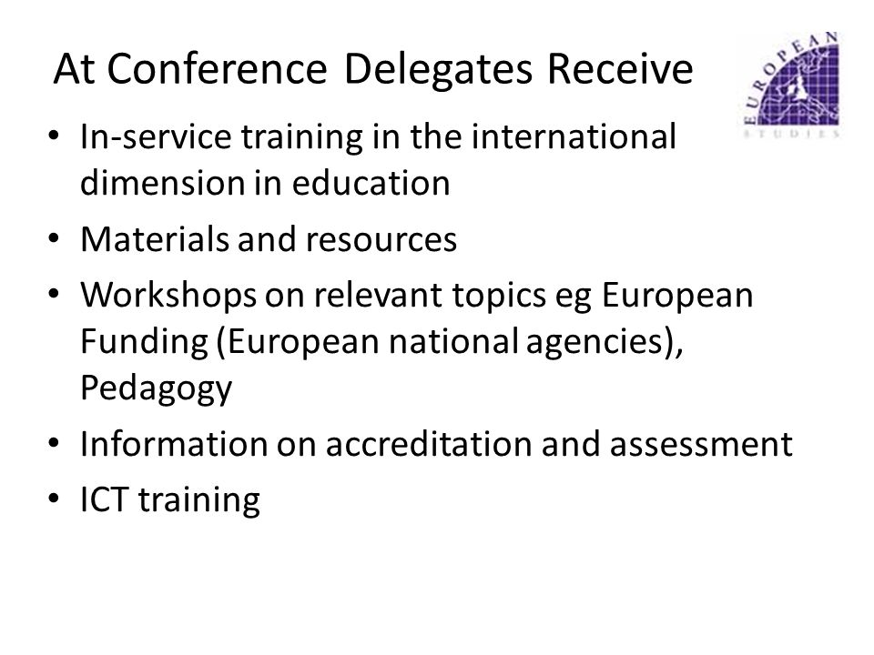 At Conference Delegates Receive In-service training in the international dimension in education Materials and resources Workshops on relevant topics eg European Funding (European national agencies), Pedagogy Information on accreditation and assessment ICT training