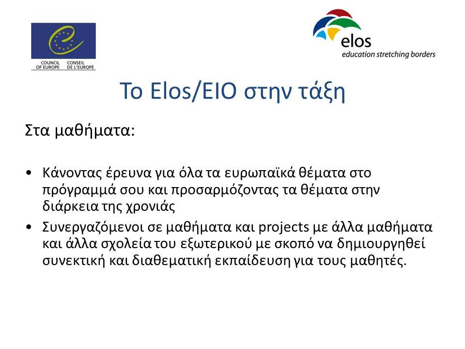 Το Elos/EIO στην τάξη Στα μαθήματα: Κάνοντας έρευνα για όλα τα ευρωπαϊκά θέματα στο πρόγραμμά σου και προσαρμόζοντας τα θέματα στην διάρκεια της χρονιάς Συνεργαζόμενοι σε μαθήματα και projects με άλλα μαθήματα και άλλα σχολεία του εξωτερικού με σκοπό να δημιουργηθεί συνεκτική και διαθεματική εκπαίδευση για τους μαθητές.