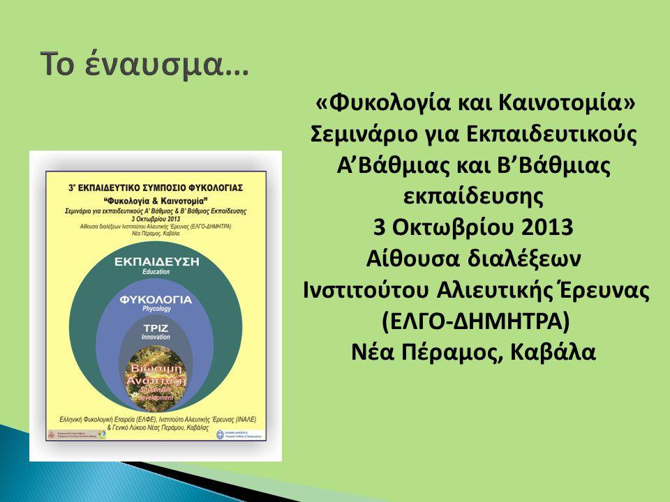 «Φυκολογία και Καινοτομία» Σεμινάριο για Εκπαιδευτικούς Α'Βάθμιας και Β'Βάθμιας εκπαίδευσης 3 Οκτωβρίου 2013 Αίθουσα διαλέξεων Ινστιτούτου Αλιευτικής Έρευνας (ΕΛΓΟ-ΔΗΜΗΤΡΑ) Νέα Πέραμος, Καβάλα