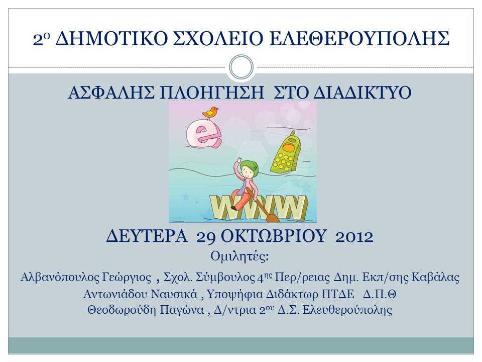 2 ο ΔΗΜΟΤΙΚΟ ΣΧΟΛΕΙΟ ΕΛΕΘΕΡΟΥΠΟΛΗΣ ΑΣΦΑΛΗΣ ΠΛΟΗΓΗΣΗ ΣΤΟ ΔΙΑΔΙΚΤΥΟ ΔΕΥΤΕΡΑ 29 ΟΚΤΩΒΡΙΟΥ 2012 Ομιλητές: Αλβανόπουλος Γεώργιος, Σχολ. Σύμβουλος 4 ης Περ/