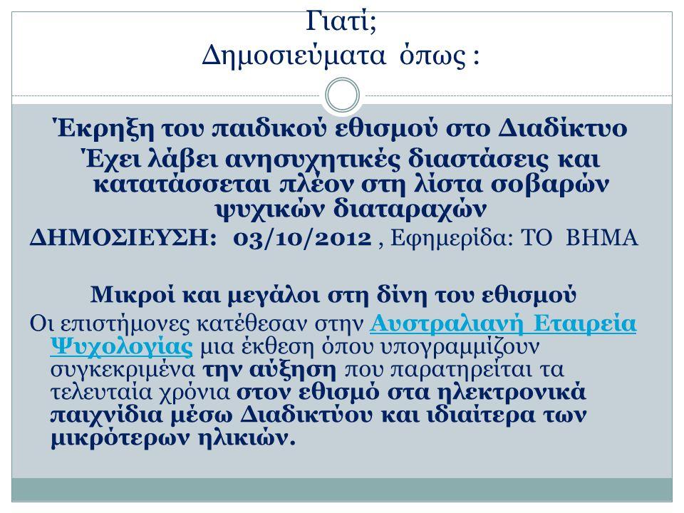 Γιατί; Δημοσιεύματα όπως : Έκρηξη του παιδικού εθισμού στο Διαδίκτυο Έχει λάβει ανησυχητικές διαστάσεις και κατατάσσεται πλέον στη λίστα σοβαρών ψυχικών διαταραχών ΔΗΜΟΣΙΕΥΣΗ: 03/10/2012, Εφημερίδα: ΤΟ ΒΗΜΑ Μικροί και μεγάλοι στη δίνη του εθισμού Οι επιστήμονες κατέθεσαν στην Αυστραλιανή Εταιρεία Ψυχολογίας μια έκθεση όπου υπογραμμίζουν συγκεκριμένα την αύξηση που παρατηρείται τα τελευταία χρόνια στον εθισμό στα ηλεκτρονικά παιχνίδια μέσω Διαδικτύου και ιδιαίτερα των μικρότερων ηλικιών.Αυστραλιανή Εταιρεία Ψυχολογίας