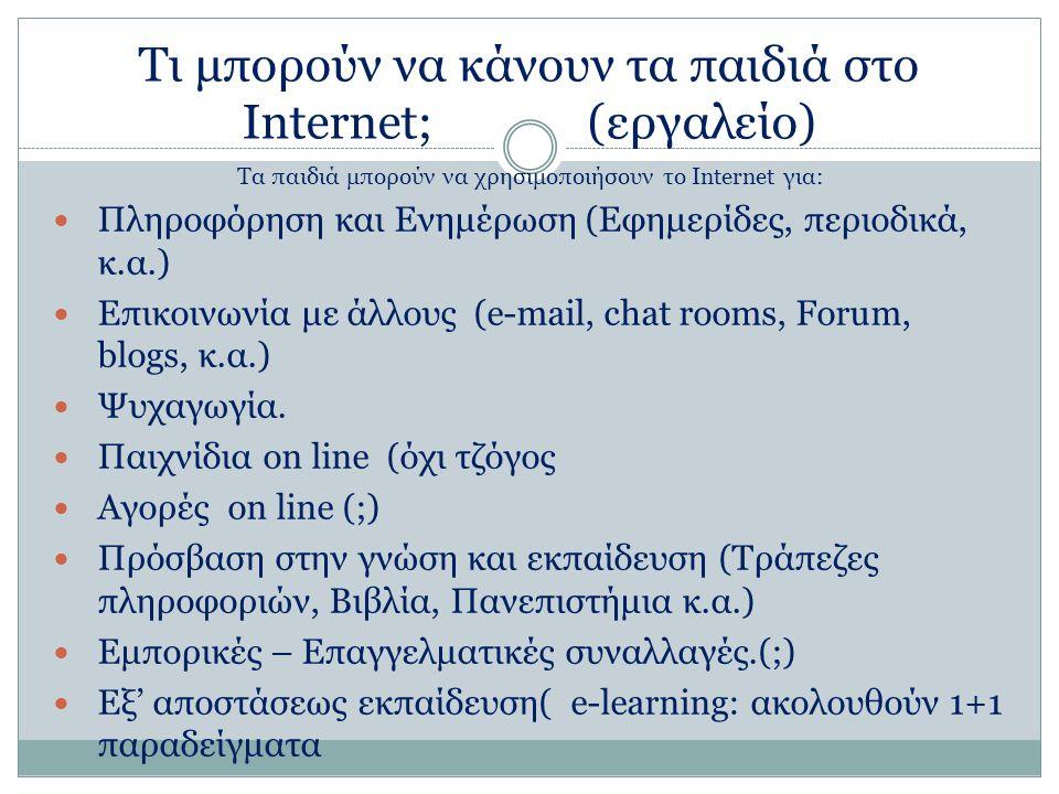 Τι μπορούν να κάνουν τα παιδιά στο Internet; (εργαλείο) Τα παιδιά μπορούν να χρησιμοποιήσουν το Internet για: Πληροφόρηση και Ενημέρωση (Εφημερίδες, περιοδικά, κ.α.) Επικοινωνία με άλλους (e-mail, chat rooms, Forum, blogs, κ.α.) Ψυχαγωγία.