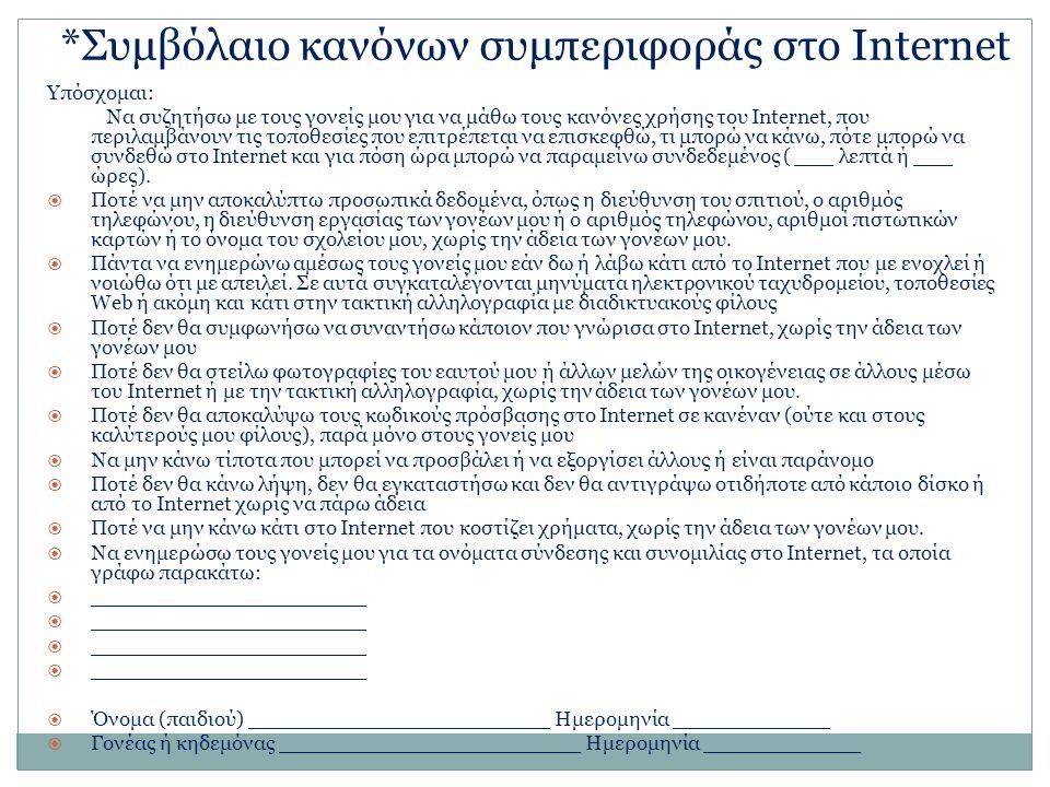 *Συμβόλαιο κανόνων συμπεριφοράς στο Ιnternet Υπόσχομαι: Να συζητήσω με τους γονείς μου για να μάθω τους κανόνες χρήσης του Internet, που περιλαμβάνουν τις τοποθεσίες που επιτρέπεται να επισκεφθώ, τι μπορώ να κάνω, πότε μπορώ να συνδεθώ στο Internet και για πόση ώρα μπορώ να παραμείνω συνδεδεμένος ( ___ λεπτά ή ___ ώρες).