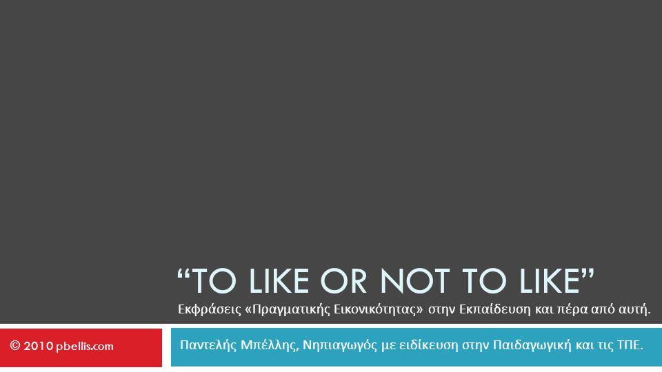 TO LIKE OR NOT TO LIKE Εκφράσεις « Πραγματικής Εικονικότητας » στην Εκπαίδευση και πέρα από αυτή.