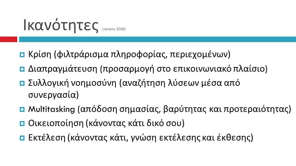 Ικανότητες (Jenkins 2006)  Κρίση ( φιλτράρισμα πληροφορίας, περιεχομένων )  Διαπραγμάτευση ( προσαρμογή στο επικοινωνιακό πλαίσιο )  Συλλογική νοημοσύνη ( αναζήτηση λύσεων μέσα από συνεργασία )  Multitasking ( απόδοση σημασίας, βαρύτητας και προτεραιότητας )  Οικειοποίηση ( κάνοντας κάτι δικό σου )  Εκτέλεση ( κάνοντας κάτι, γνώση εκτέλεσης και έκθεσης )