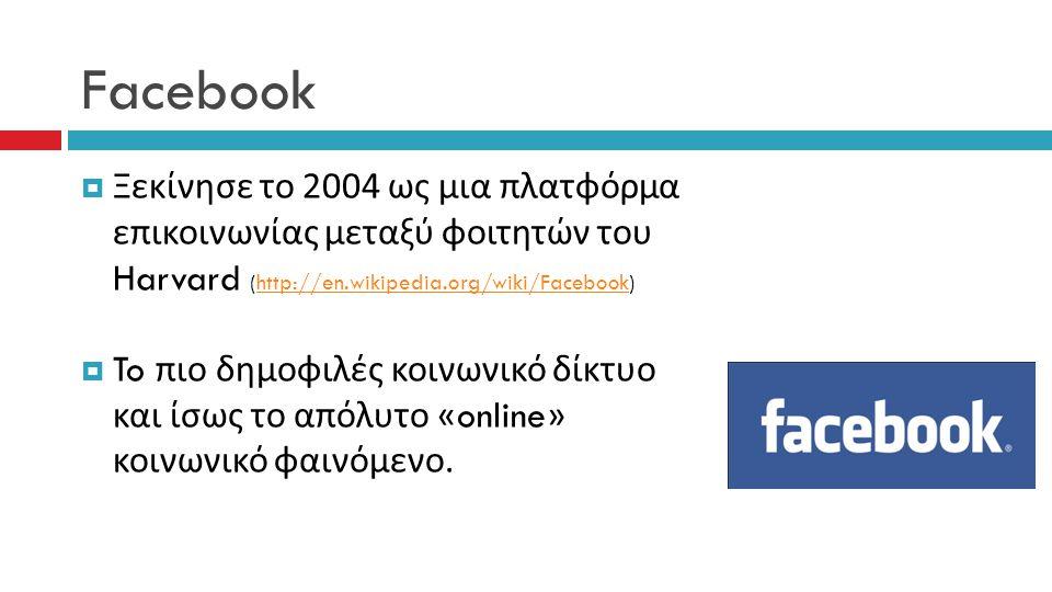 Facebook  Ξεκίνησε το 2004 ως μια πλατφόρμα επικοινωνίας μεταξύ φοιτητών του Harvard (http://en.wikipedia.org/wiki/Facebook)http://en.wikipedia.org/wiki/Facebook  To πιο δημοφιλές κοινωνικό δίκτυο και ίσως το απόλυτο «online» κοινωνικό φαινόμενο.