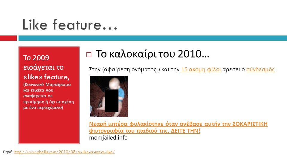 Like feature… Το 2009 εισάγεται το «like» feature, ( Κοινωνικό Μαρκάρισμα και ετικέτα που αναφέρεται σε προτίμηση ή όχι σε σχέση με ένα περιεχόμενο )  Το καλοκαίρι του 2010… Στην ( αφαίρεση ονόματος ) και την 15 ακόμη φίλοι αρέσει ο σύνδεσμός.15 ακόμη φίλοι σύνδεσμός Νεαρή μητέρα φυλακίστηκε όταν ανέβασε αυτήν την ΣΟΚΑΡΙΣΤΙΚΗ φωτογραφία του παιδιού της.
