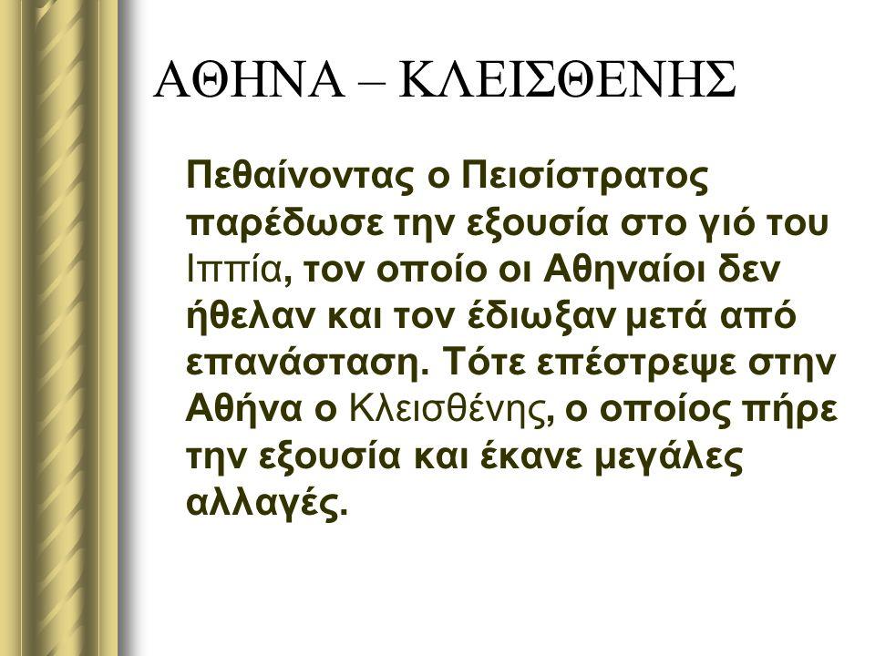 ΑΘΗΝΑ – ΚΛΕΙΣΘΕΝΗΣ Πεθαίνοντας ο Πεισίστρατος παρέδωσε την εξουσία στο γιό του Ιππία, τον οποίο οι Αθηναίοι δεν ήθελαν και τον έδιωξαν μετά από επανάσταση.