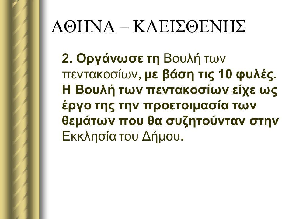 ΑΘΗΝΑ – ΚΛΕΙΣΘΕΝΗΣ 2.Οργάνωσε τη Βουλή των πεντακοσίων, με βάση τις 10 φυλές.