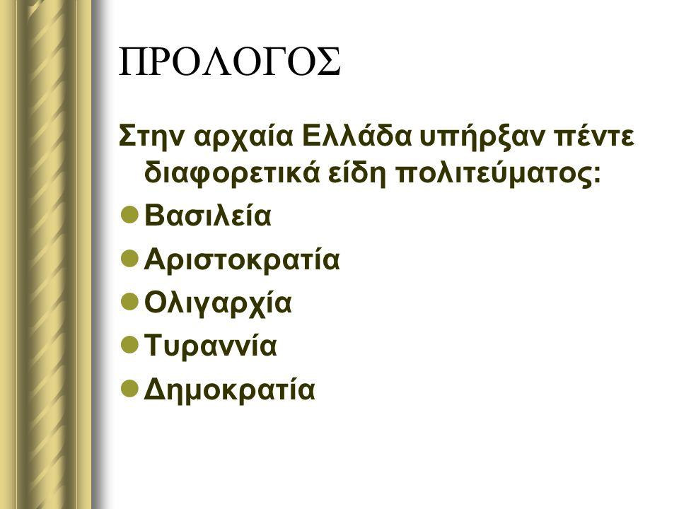 ΠΡΟΛΟΓΟΣ Στην αρχαία Ελλάδα υπήρξαν πέντε διαφορετικά είδη πολιτεύματος: Βασιλεία Αριστοκρατία Ολιγαρχία Τυραννία Δημοκρατία