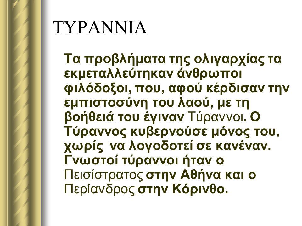 ΤΥΡΑΝΝΙΑ Τα προβλήματα της ολιγαρχίας τα εκμεταλλεύτηκαν άνθρωποι φιλόδοξοι, που, αφού κέρδισαν την εμπιστοσύνη του λαού, με τη βοήθειά του έγιναν Τύραννοι.