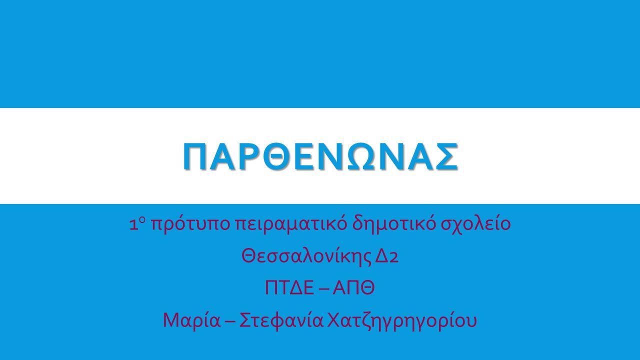 ΠΑΡΘΕΝΩΝΑΣ 1 ο πρότυπο πειραματικό δημοτικό σχολείο Θεσσαλονίκης Δ2 ΠΤΔΕ – ΑΠΘ Μαρία – Στεφανία Χατζηγρηγορίου