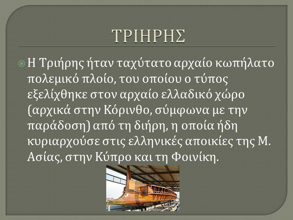  Η T ριήρης ήταν ταχύτατο αρχαίο κωπήλατο πολεμικό πλοίο, του οποίου ο τύπος εξελίχθηκε στον αρχαίο ελλαδικό χώρο ( αρχικά στην Κόρινθο, σύμφωνα με την παράδοση ) από τη διήρη, η οποία ήδη κυριαρχούσε στις ελληνικές αποικίες της Μ.