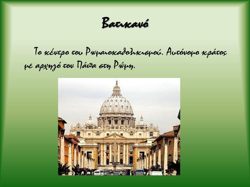 Βατικανό Το κέντρο του Ρωμαιοκαθολικισμού. Αυτόνομο κράτος με αρχηγό τον Πάπα στη Ρώμη.