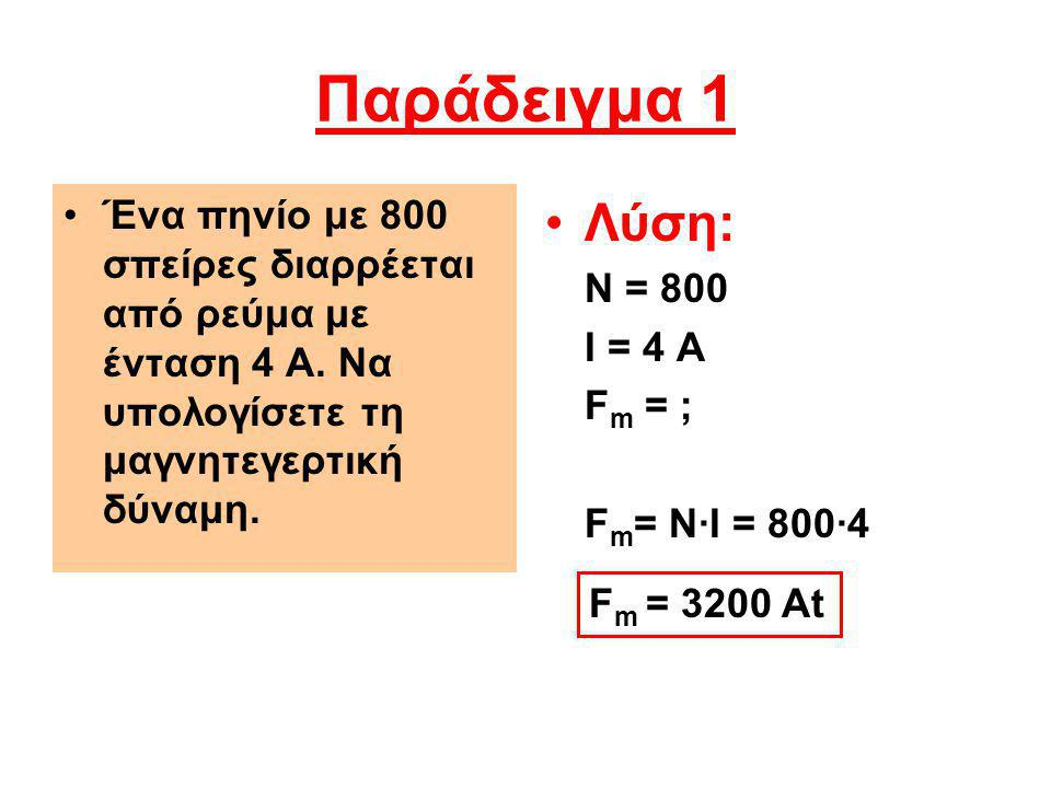Παράδειγμα 1 Ένα πηνίο με 800 σπείρες διαρρέεται από ρεύμα με ένταση 4 Α. Να υπολογίσετε τη μαγνητεγερτική δύναμη. Λύση: Ν = 800 Ι = 4 Α F m = ; F m =